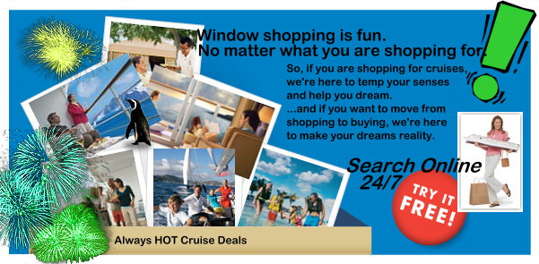 Window Shopping is Fun. No matter what your shopping for. So, if you are shopping for cruises, we're here to temp your senses and help you dream. and if you want to move from shopping to buying, we're here to make your dreams reality.